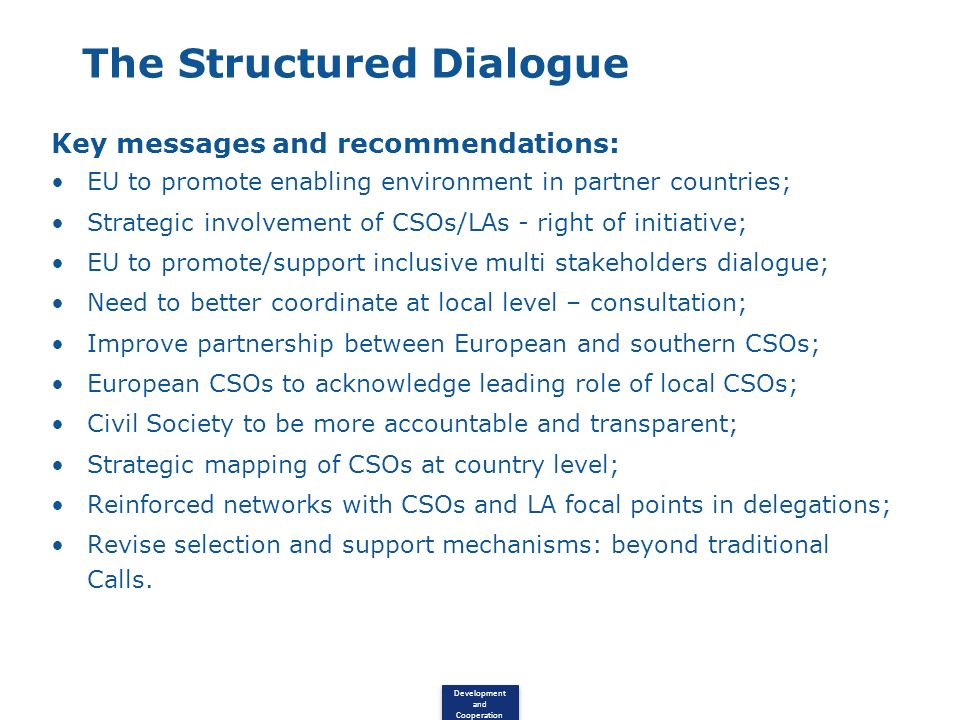 Development and Cooperation The Structured Dialogue Key messages and recommendations: EU to promote enabling environment in partner countries; Strategic involvement of CSOs/LAs - right of initiative; EU to promote/support inclusive multi stakeholders dialogue; Need to better coordinate at local level – consultation; Improve partnership between European and southern CSOs; European CSOs to acknowledge leading role of local CSOs; Civil Society to be more accountable and transparent; Strategic mapping of CSOs at country level; Reinforced networks with CSOs and LA focal points in delegations; Revise selection and support mechanisms: beyond traditional Calls.