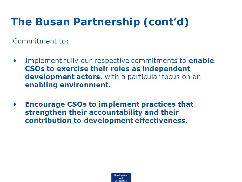Development and Cooperation The Busan Partnership (contd) Commitment to: Implement fully our respective commitments to enable CSOs to exercise their roles as independent development actors, with a particular focus on an enabling environment.