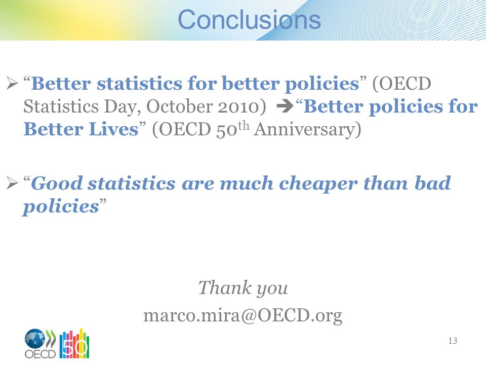 Conclusions Better statistics for better policies (OECD Statistics Day, October 2010)Better policies for Better Lives (OECD 50 th Anniversary) Good statistics are much cheaper than bad policies Thank you 13