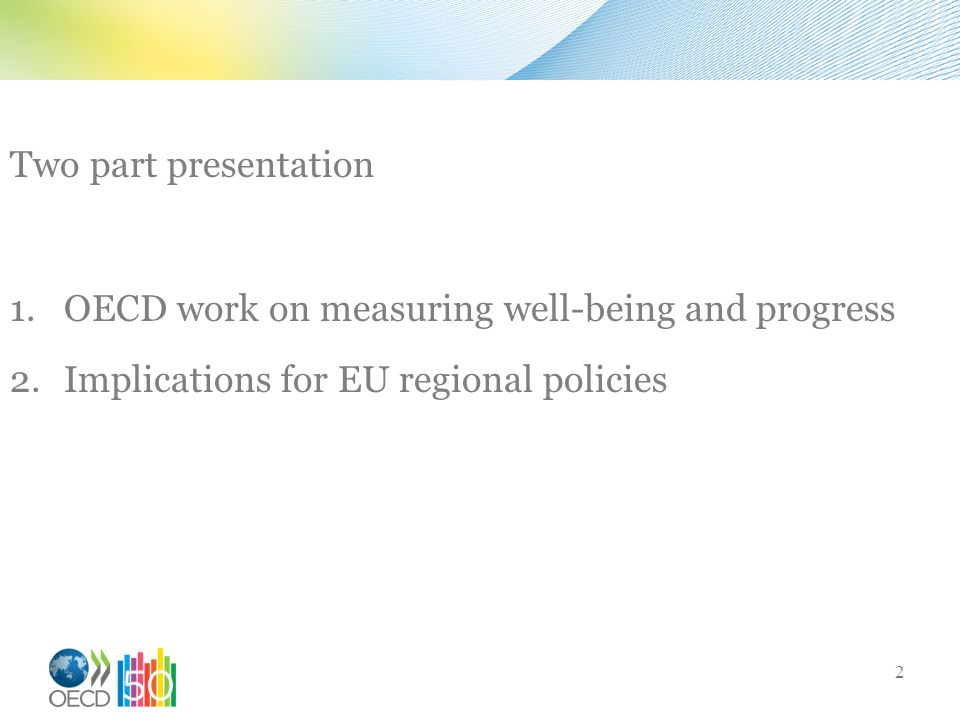 Two part presentation 1.OECD work on measuring well-being and progress 2.Implications for EU regional policies 2
