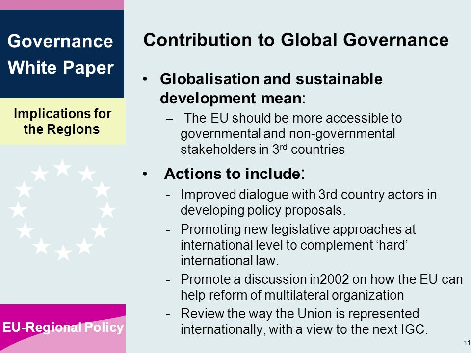 Implications for the Regions EU-Regional Policy 11 Governance White Paper Contribution to Global Governance Globalisation and sustainable development mean: – The EU should be more accessible to governmental and non-governmental stakeholders in 3 rd countries Actions to include : -Improved dialogue with 3rd country actors in developing policy proposals.