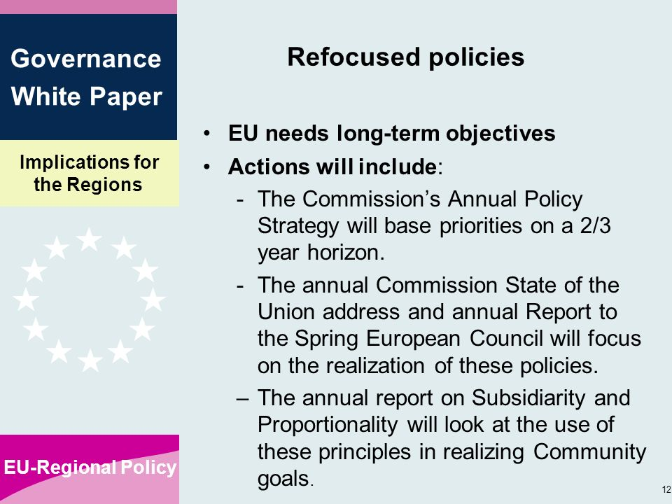 Implications for the Regions EU-Regional Policy 12 Governance White Paper Refocused policies EU needs long-term objectives Actions will include: -The Commissions Annual Policy Strategy will base priorities on a 2/3 year horizon.