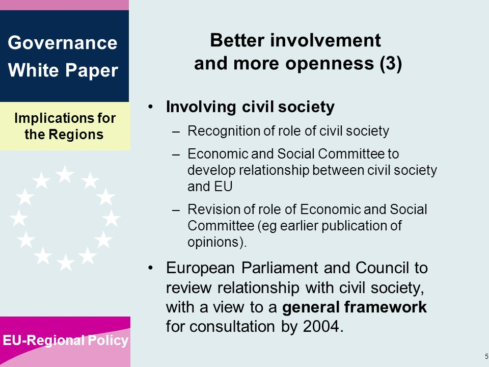 Implications for the Regions EU-Regional Policy 5 Governance White Paper Better involvement and more openness (3) Involving civil society –Recognition of role of civil society –Economic and Social Committee to develop relationship between civil society and EU –Revision of role of Economic and Social Committee (eg earlier publication of opinions).