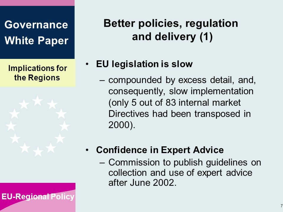 Implications for the Regions EU-Regional Policy 7 Governance White Paper Better policies, regulation and delivery (1) EU legislation is slow –compounded by excess detail, and, consequently, slow implementation (only 5 out of 83 internal market Directives had been transposed in 2000).