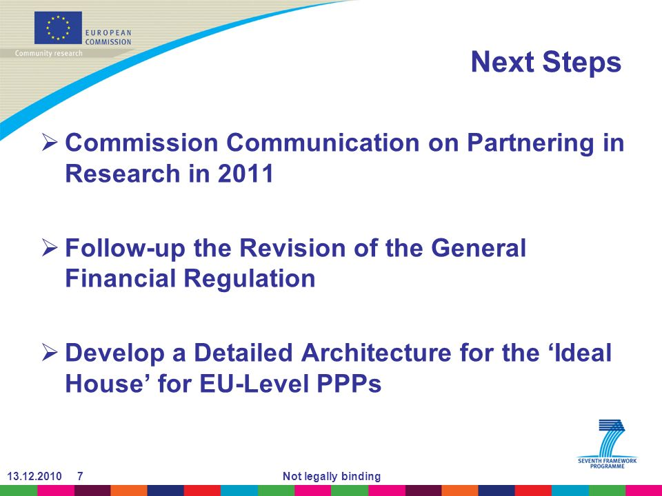 Not legally binding Next Steps Commission Communication on Partnering in Research in 2011 Follow-up the Revision of the General Financial Regulation Develop a Detailed Architecture for the Ideal House for EU-Level PPPs