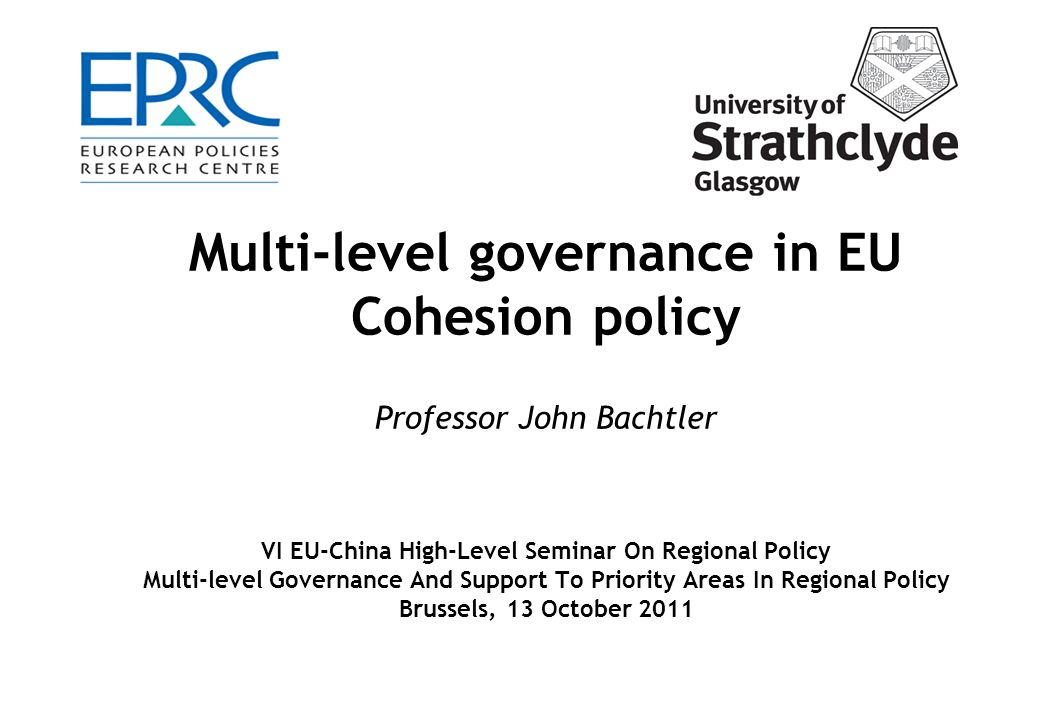 Multi-level governance in EU Cohesion policy Professor John Bachtler VI EU-China High-Level Seminar On Regional Policy Multi-level Governance And Support To Priority Areas In Regional Policy Brussels, 13 October 2011