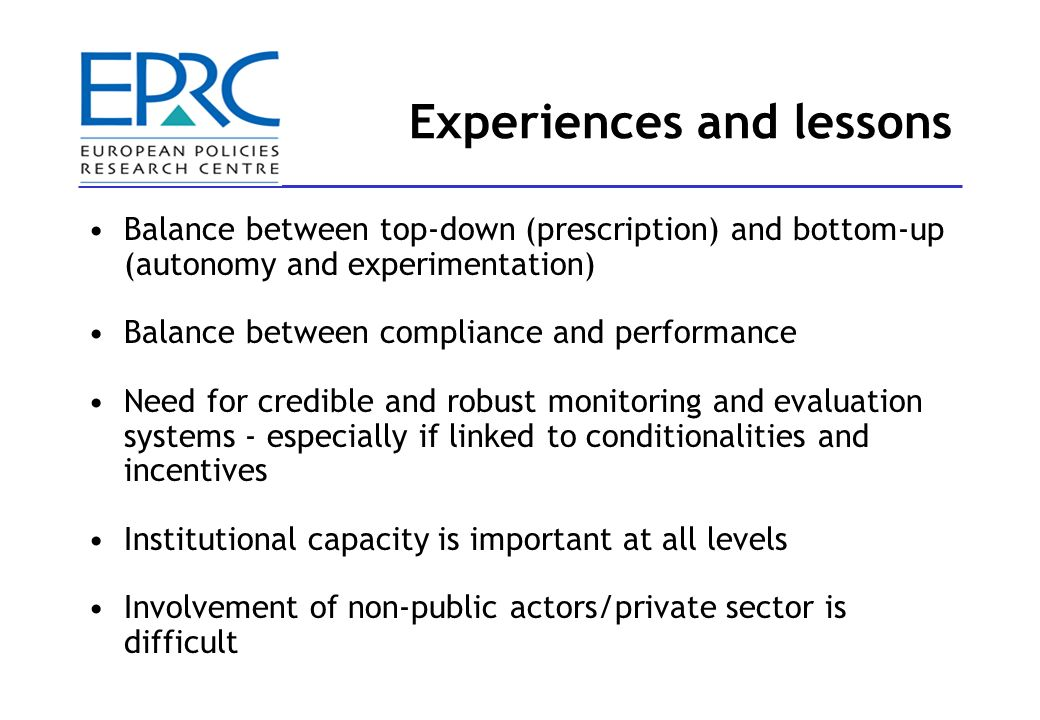 Experiences and lessons Balance between top-down (prescription) and bottom-up (autonomy and experimentation) Balance between compliance and performance Need for credible and robust monitoring and evaluation systems - especially if linked to conditionalities and incentives Institutional capacity is important at all levels Involvement of non-public actors/private sector is difficult