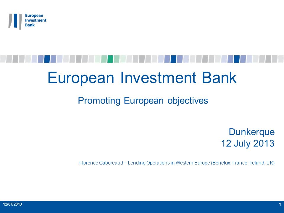 12/07/20131 European Investment Bank Promoting European objectives Dunkerque 12 July 2013 Florence Gaboreaud – Lending Operations in Western Europe (Benelux, France, Ireland, UK)