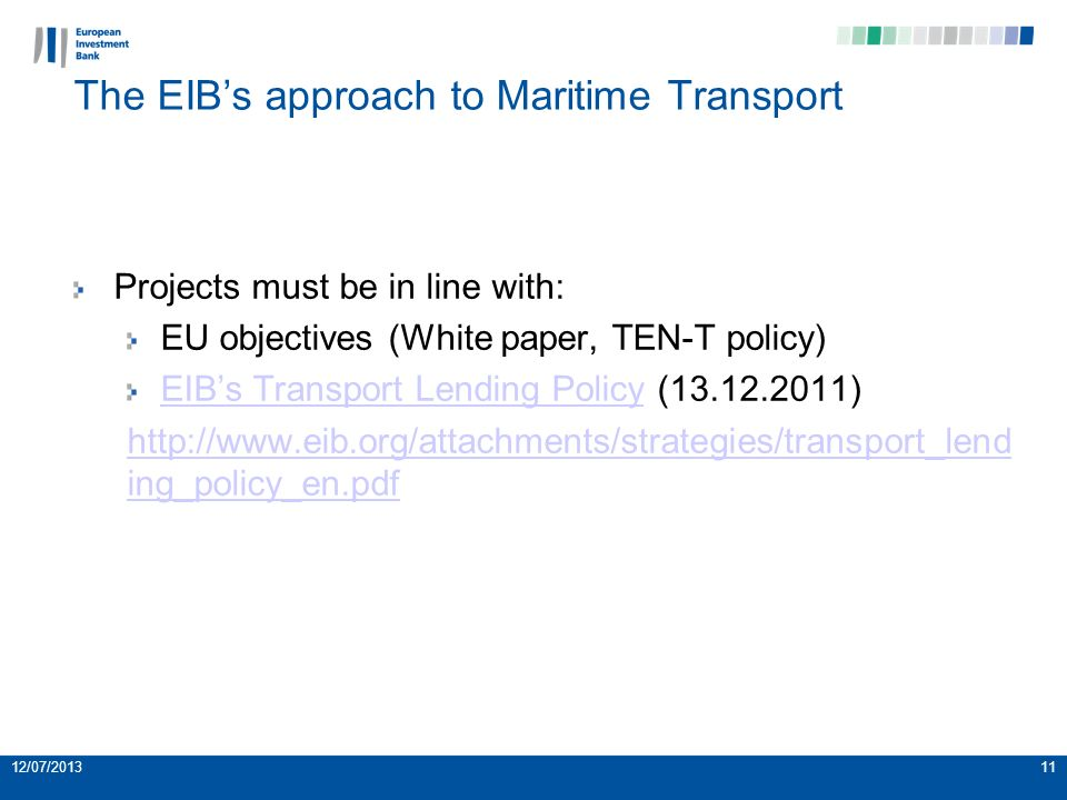The EIBs approach to Maritime Transport Projects must be in line with: EU objectives (White paper, TEN-T policy) EIBs Transport Lending PolicyEIBs Transport Lending Policy (13.12.2011) http://www.eib.org/attachments/strategies/transport_lend ing_policy_en.pdf 12/07/201311