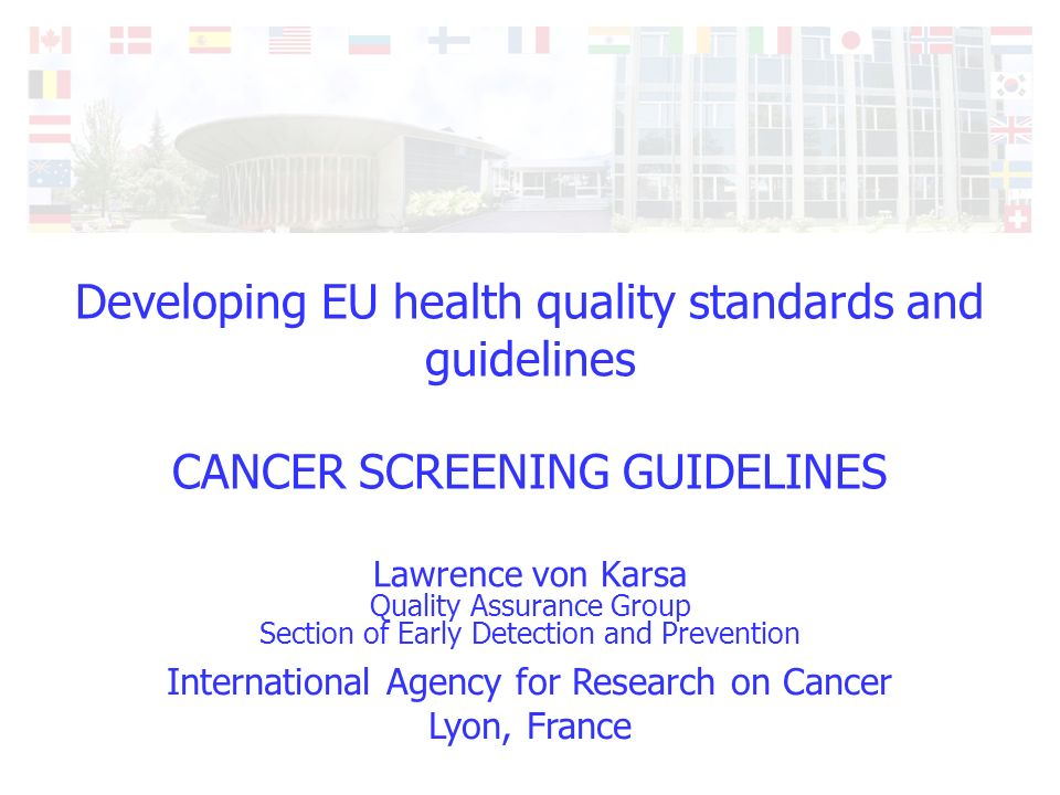 International Agency for Research on Cancer Lyon, France Developing EU health quality standards and guidelines CANCER SCREENING GUIDELINES Lawrence von Karsa Quality Assurance Group Section of Early Detection and Prevention