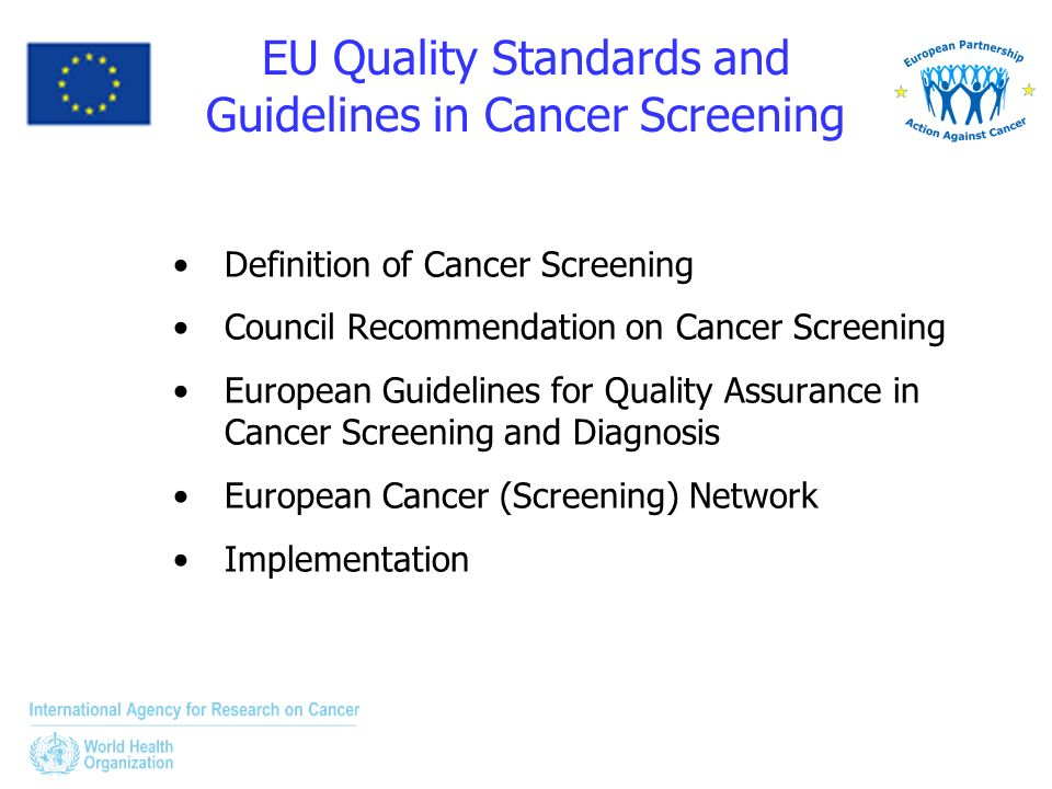 EU Quality Standards and Guidelines in Cancer Screening Definition of Cancer Screening Council Recommendation on Cancer Screening European Guidelines for Quality Assurance in Cancer Screening and Diagnosis European Cancer (Screening) Network Implementation