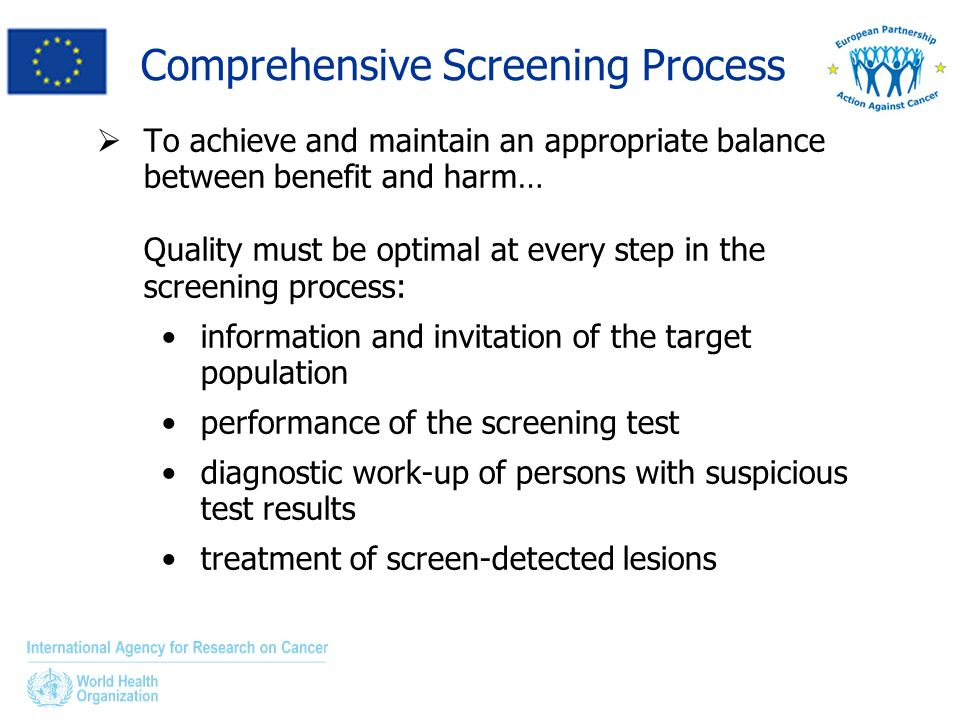 Comprehensive Screening Process To achieve and maintain an appropriate balance between benefit and harm… Quality must be optimal at every step in the screening process: information and invitation of the target population performance of the screening test diagnostic work-up of persons with suspicious test results treatment of screen-detected lesions