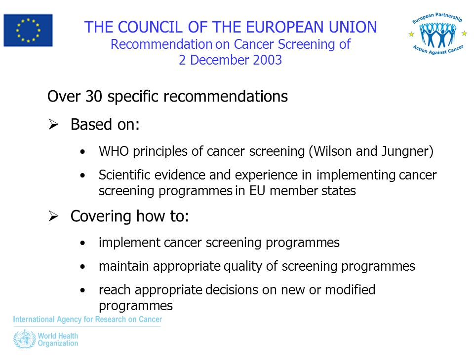 THE COUNCIL OF THE EUROPEAN UNION Recommendation on Cancer Screening of 2 December 2003 Over 30 specific recommendations Based on: WHO principles of cancer screening (Wilson and Jungner) Scientific evidence and experience in implementing cancer screening programmes in EU member states Covering how to: implement cancer screening programmes maintain appropriate quality of screening programmes reach appropriate decisions on new or modified programmes