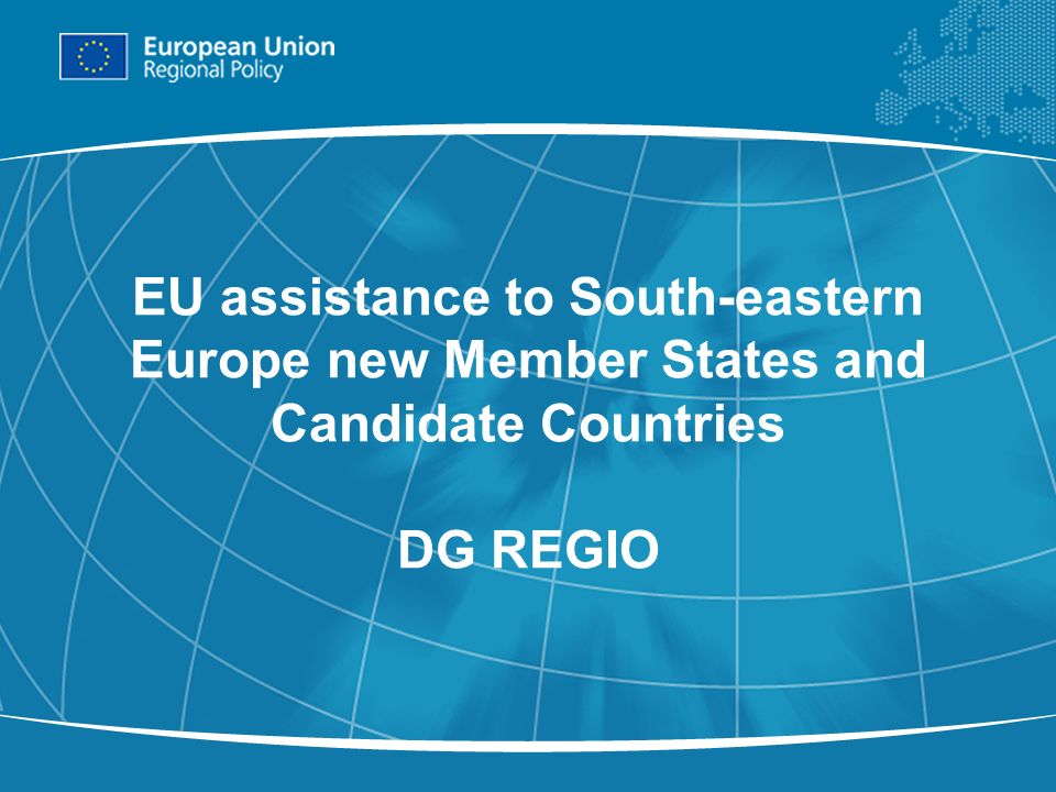 1 EU assistance to South-eastern Europe new Member States and Candidate Countries DG REGIO