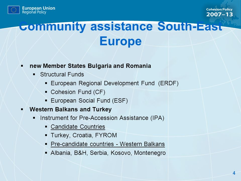 4 Community assistance South-East Europe new Member States Bulgaria and Romania Structural Funds European Regional Development Fund (ERDF) Cohesion Fund (CF) European Social Fund (ESF) Western Balkans and Turkey Instrument for Pre-Accession Assistance (IPA) Candidate Countries Turkey, Croatia, FYROM Pre-candidate countries - Western Balkans Albania, B&H, Serbia, Kosovo, Montenegro