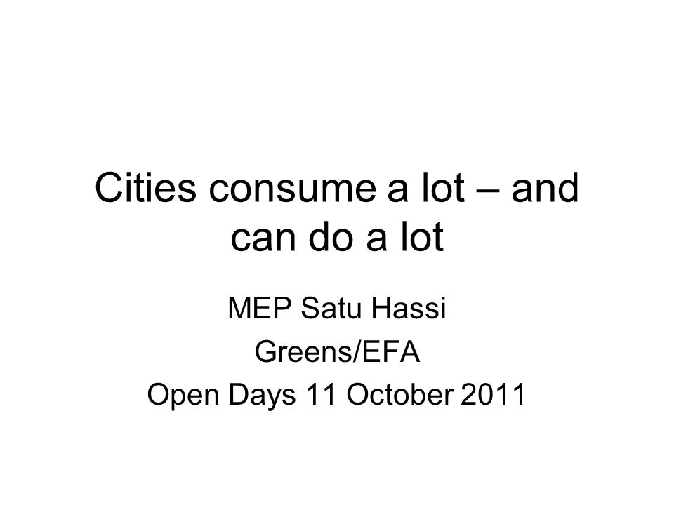 Cities consume a lot – and can do a lot MEP Satu Hassi Greens/EFA Open Days 11 October 2011