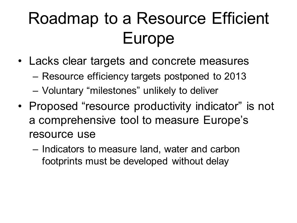 Roadmap to a Resource Efficient Europe Lacks clear targets and concrete measures –Resource efficiency targets postponed to 2013 –Voluntary milestones unlikely to deliver Proposed resource productivity indicator is not a comprehensive tool to measure Europes resource use –Indicators to measure land, water and carbon footprints must be developed without delay