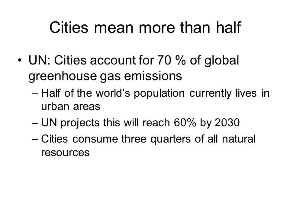 Cities mean more than half UN: Cities account for 70 % of global greenhouse gas emissions –Half of the worlds population currently lives in urban areas –UN projects this will reach 60% by 2030 –Cities consume three quarters of all natural resources