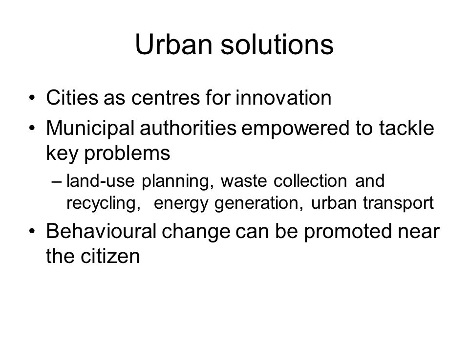 Urban solutions Cities as centres for innovation Municipal authorities empowered to tackle key problems –land-use planning, waste collection and recycling, energy generation, urban transport Behavioural change can be promoted near the citizen