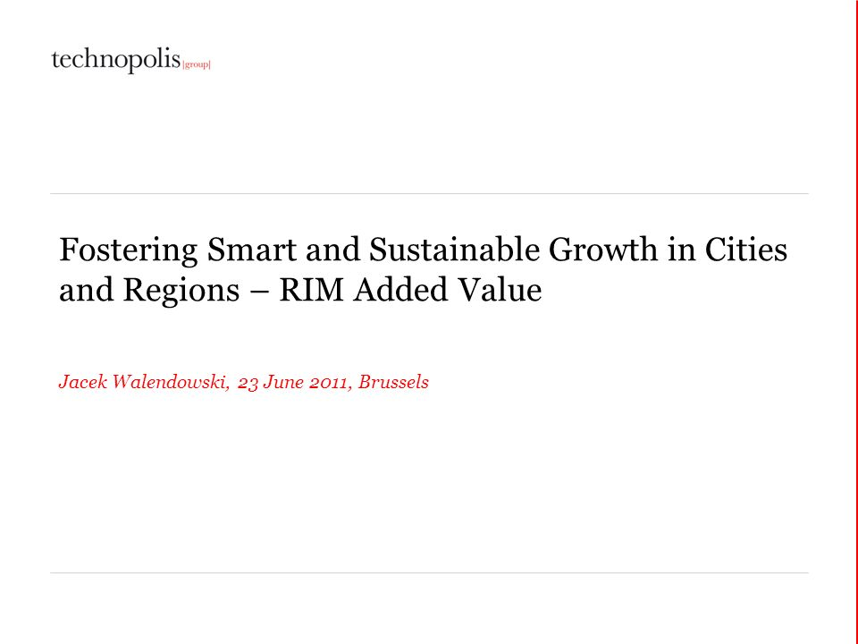 Fostering Smart and Sustainable Growth in Cities and Regions – RIM Added Value Jacek Walendowski, 23 June 2011, Brussels