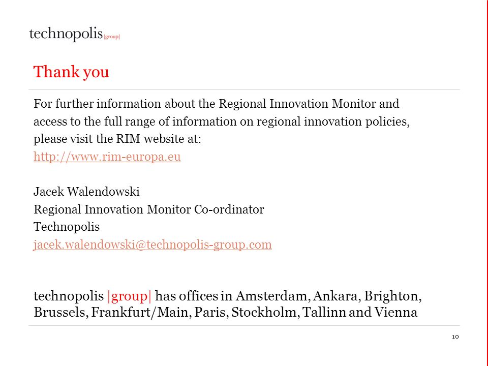 10 Thank you For further information about the Regional Innovation Monitor and access to the full range of information on regional innovation policies, please visit the RIM website at:   Jacek Walendowski Regional Innovation Monitor Co-ordinator Technopolis technopolis |group| has offices in Amsterdam, Ankara, Brighton, Brussels, Frankfurt/Main, Paris, Stockholm, Tallinn and Vienna