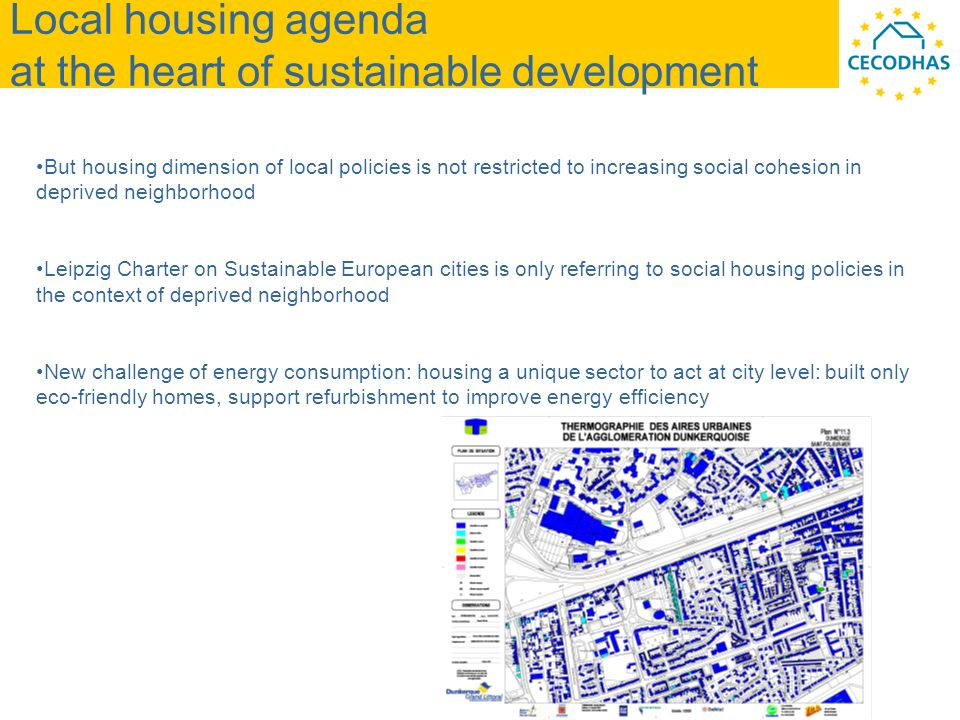 Local housing agenda at the heart of sustainable development But housing dimension of local policies is not restricted to increasing social cohesion in deprived neighborhood Leipzig Charter on Sustainable European cities is only referring to social housing policies in the context of deprived neighborhood New challenge of energy consumption: housing a unique sector to act at city level: built only eco-friendly homes, support refurbishment to improve energy efficiency