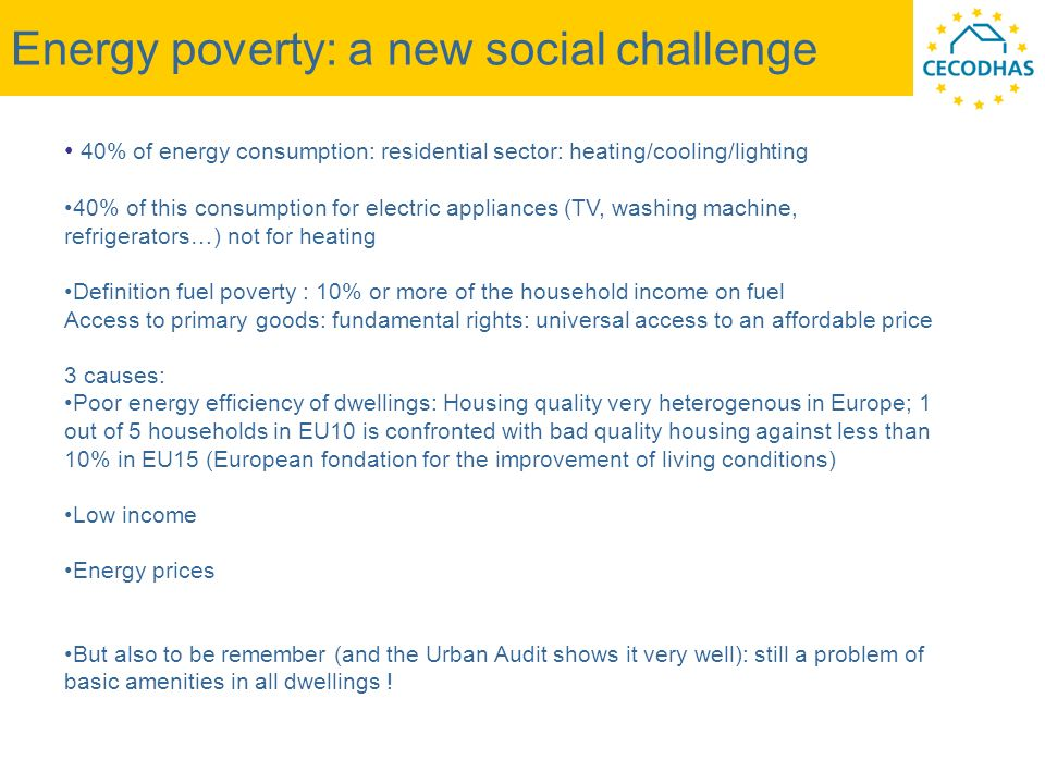 Energy poverty: a new social challenge 40% of energy consumption: residential sector: heating/cooling/lighting 40% of this consumption for electric appliances (TV, washing machine, refrigerators…) not for heating Definition fuel poverty : 10% or more of the household income on fuel Access to primary goods: fundamental rights: universal access to an affordable price 3 causes: Poor energy efficiency of dwellings: Housing quality very heterogenous in Europe; 1 out of 5 households in EU10 is confronted with bad quality housing against less than 10% in EU15 (European fondation for the improvement of living conditions) Low income Energy prices But also to be remember (and the Urban Audit shows it very well): still a problem of basic amenities in all dwellings !
