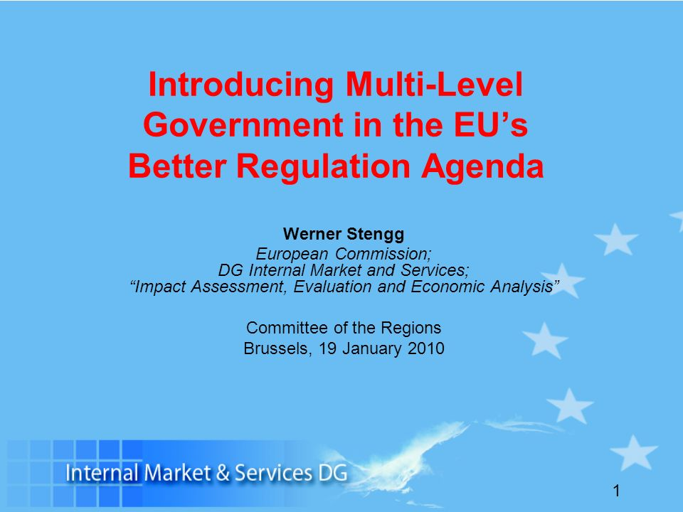 1 Introducing Multi-Level Government in the EUs Better Regulation Agenda Werner Stengg European Commission; DG Internal Market and Services; Impact Assessment, Evaluation and Economic Analysis Committee of the Regions Brussels, 19 January 2010