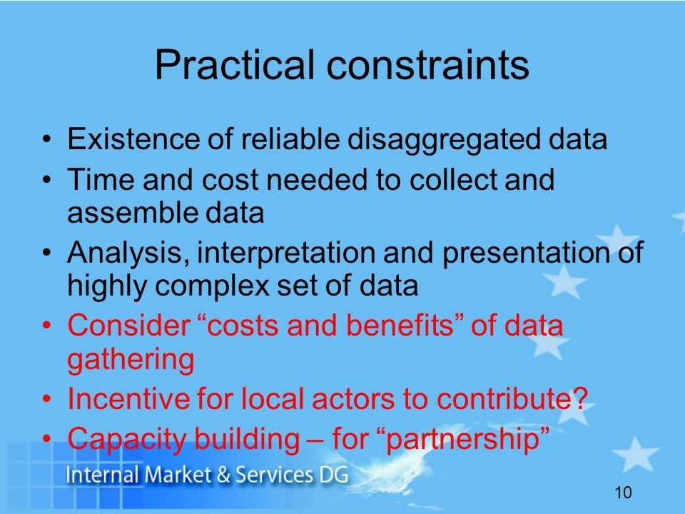 10 Practical constraints Existence of reliable disaggregated data Time and cost needed to collect and assemble data Analysis, interpretation and presentation of highly complex set of data Consider costs and benefits of data gathering Incentive for local actors to contribute.