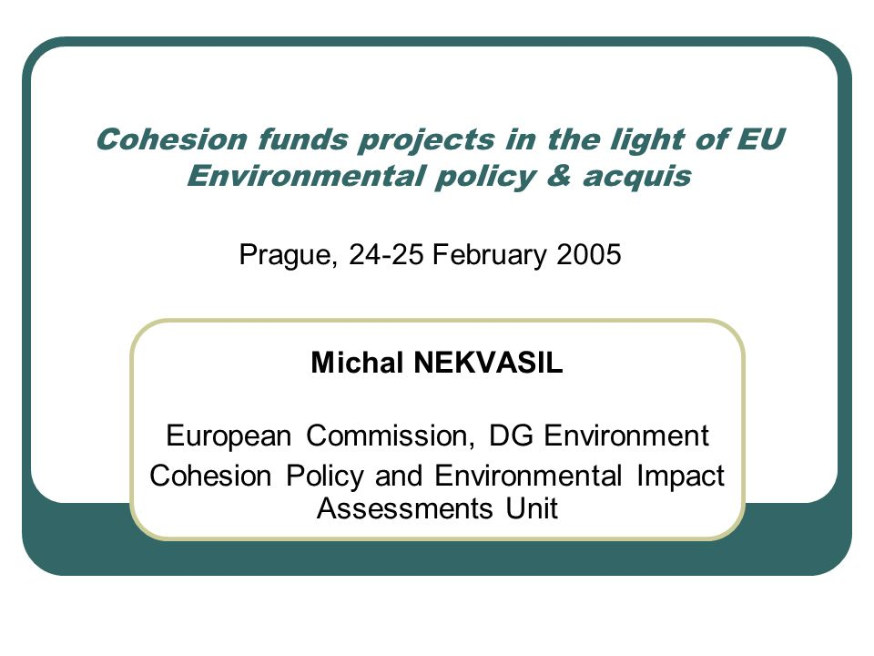 Cohesion funds projects in the light of EU Environmental policy & acquis Michal NEKVASIL European Commission, DG Environment Cohesion Policy and Environmental Impact Assessments Unit Prague, February 2005
