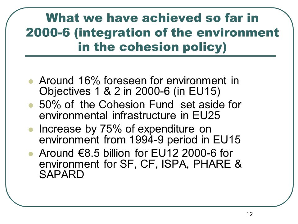 12 What we have achieved so far in (integration of the environment in the cohesion policy) Around 16% foreseen for environment in Objectives 1 & 2 in (in EU15) 50% of the Cohesion Fund set aside for environmental infrastructure in EU25 Increase by 75% of expenditure on environment from period in EU15 Around 8.5 billion for EU for environment for SF, CF, ISPA, PHARE & SAPARD