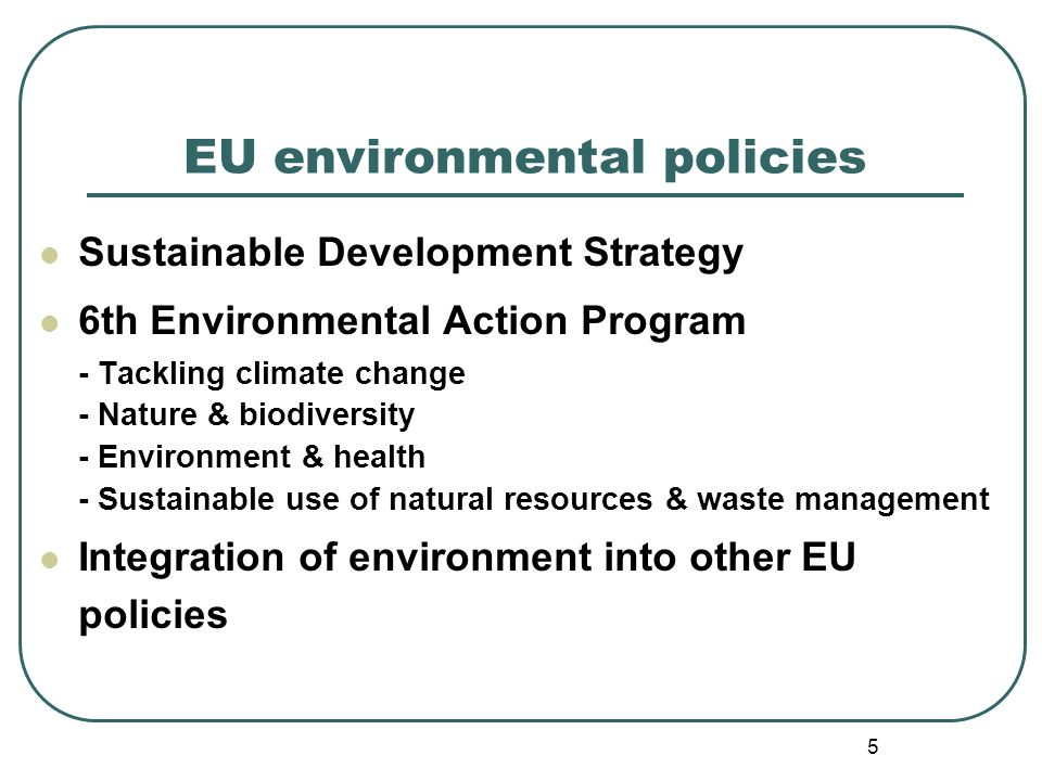 5 EU environmental policies Sustainable Development Strategy 6th Environmental Action Program - Tackling climate change - Nature & biodiversity - Environment & health - Sustainable use of natural resources & waste management Integration of environment into other EU policies