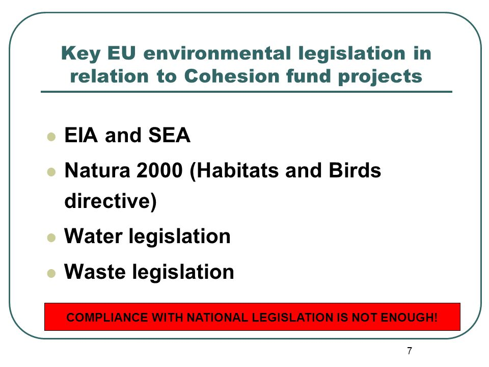 7 Key EU environmental legislation in relation to Cohesion fund projects EIA and SEA Natura 2000 (Habitats and Birds directive) Water legislation Waste legislation COMPLIANCE WITH NATIONAL LEGISLATION IS NOT ENOUGH!