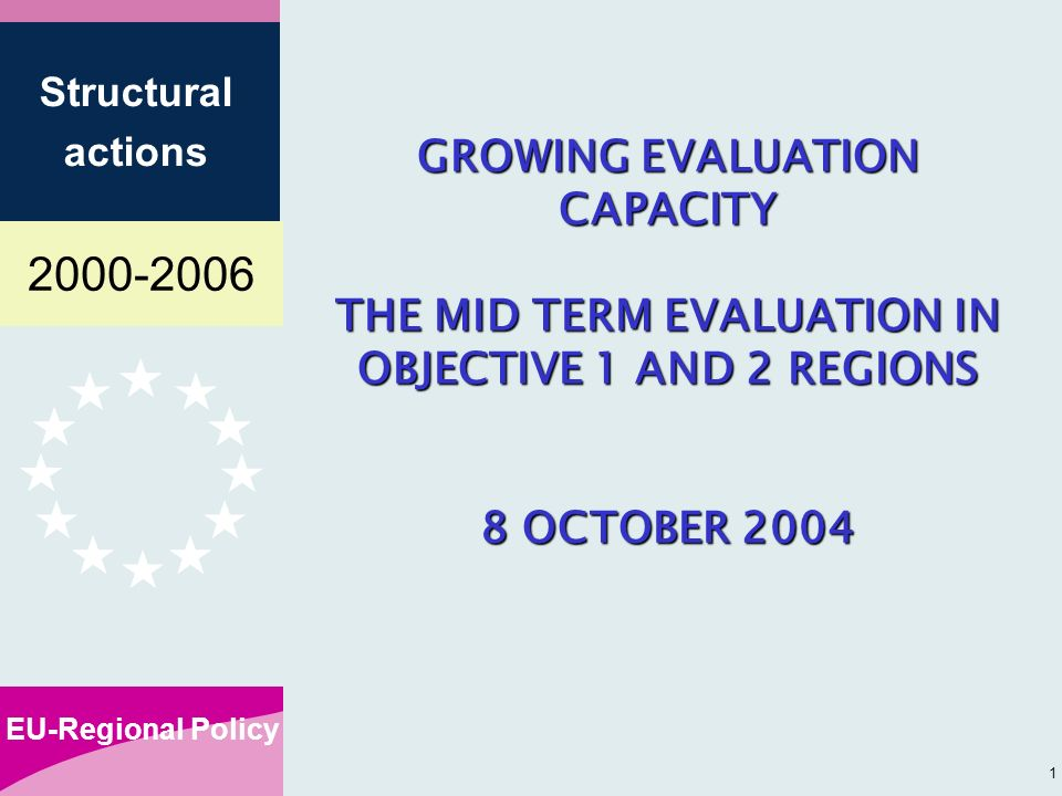 EU-Regional Policy Structural actions 1 GROWING EVALUATION CAPACITY THE MID TERM EVALUATION IN OBJECTIVE 1 AND 2 REGIONS 8 OCTOBER 2004