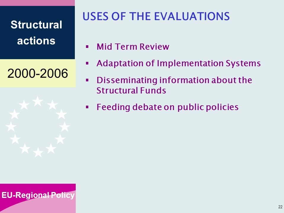 EU-Regional Policy Structural actions 22 USES OF THE EVALUATIONS Mid Term Review Adaptation of Implementation Systems Disseminating information about the Structural Funds Feeding debate on public policies