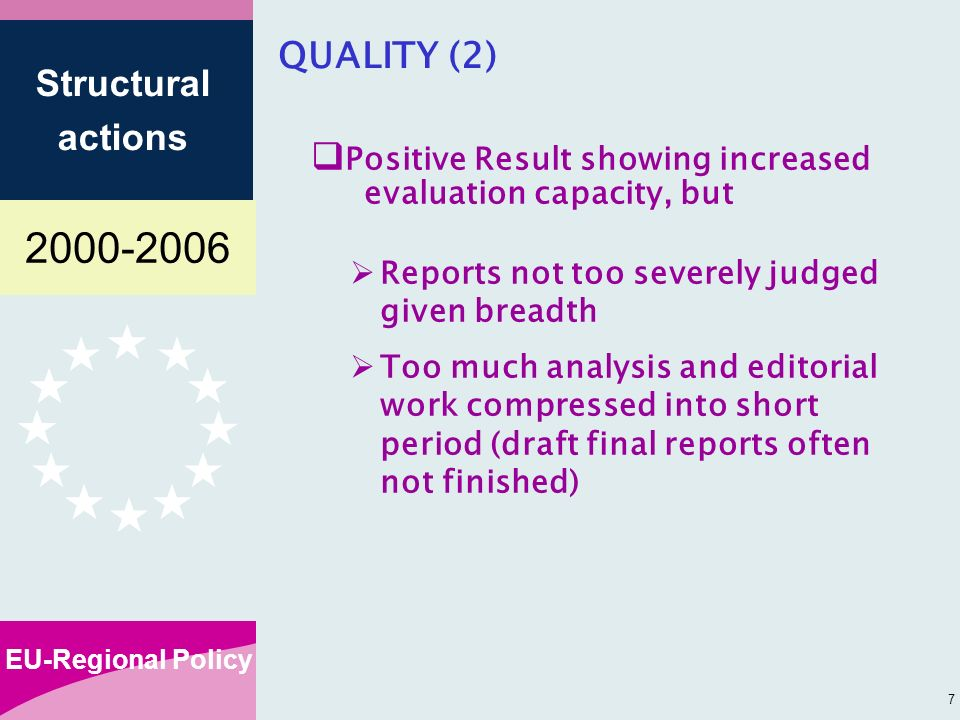 EU-Regional Policy Structural actions 7 QUALITY (2) Positive Result showing increased evaluation capacity, but Reports not too severely judged given breadth Too much analysis and editorial work compressed into short period (draft final reports often not finished)