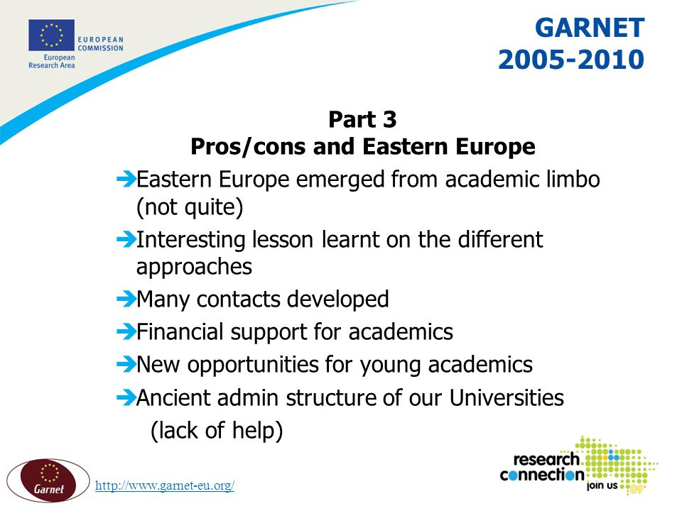 16 16/02/2014 GARNET 2005-2010 Part 3 Pros/cons and Eastern Europe èEastern Europe emerged from academic limbo (not quite) èInteresting lesson learnt on the different approaches èMany contacts developed èFinancial support for academics èNew opportunities for young academics èAncient admin structure of our Universities (lack of help) http://www.garnet-eu.org/