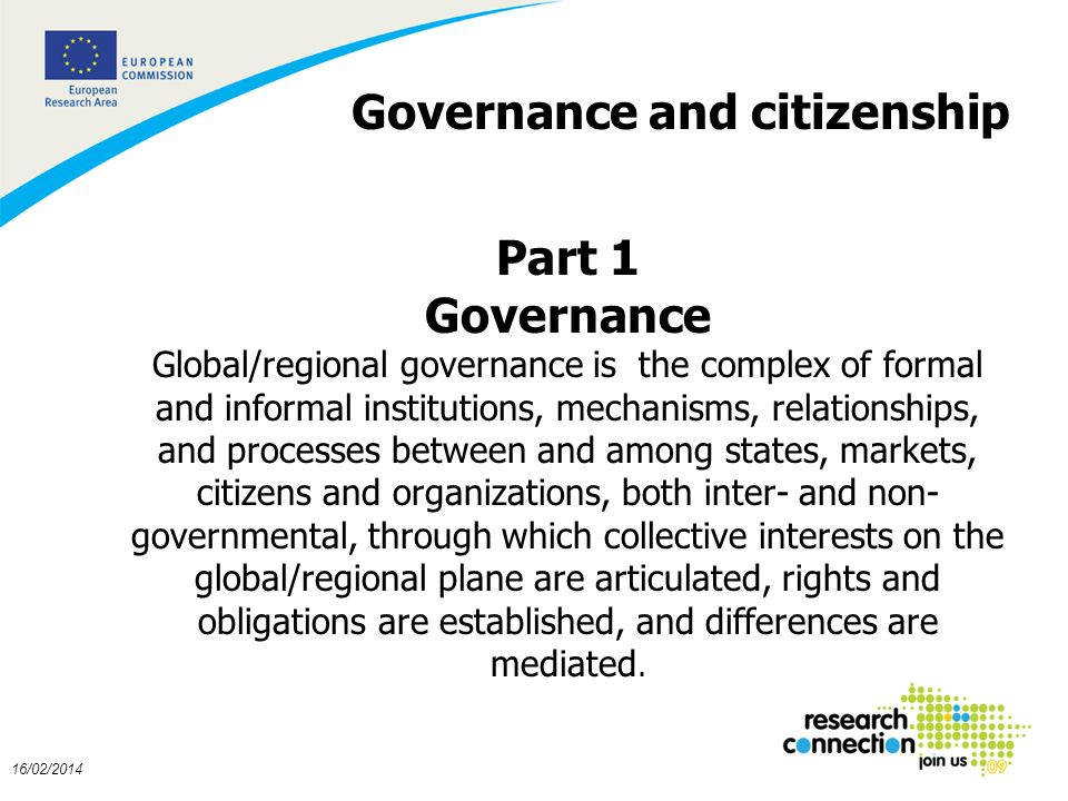 3 16/02/2014 Governance and citizenship Part 1 Governance Global/regional governance is the complex of formal and informal institutions, mechanisms, relationships, and processes between and among states, markets, citizens and organizations, both inter- and non- governmental, through which collective interests on the global/regional plane are articulated, rights and obligations are established, and differences are mediated.