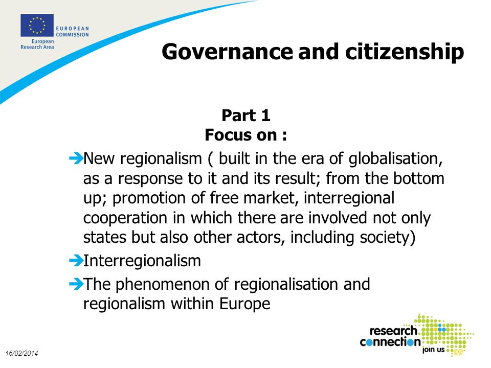 5 16/02/2014 Governance and citizenship Part 1 Focus on : èNew regionalism ( built in the era of globalisation, as a response to it and its result; from the bottom up; promotion of free market, interregional cooperation in which there are involved not only states but also other actors, including society) èInterregionalism èThe phenomenon of regionalisation and regionalism within Europe