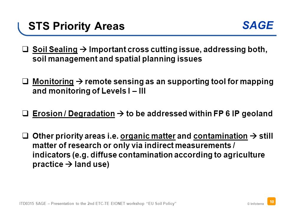 © Infoterra SAGE ITD0315 SAGE – Presentation to the 2nd ETC-TE EIONET workshop EU Soil Policy 10 STS Priority Areas Soil Sealing Important cross cutting issue, addressing both, soil management and spatial planning issues Monitoring remote sensing as an supporting tool for mapping and monitoring of Levels I – III Erosion / Degradation to be addressed within FP 6 IP geoland Other priority areas i.e.