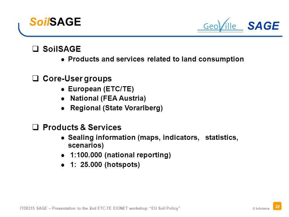 © Infoterra SAGE ITD0315 SAGE – Presentation to the 2nd ETC-TE EIONET workshop EU Soil Policy 22 SoilSAGE Products and services related to land consumption Core-User groups European (ETC/TE) National (FEA Austria) Regional (State Vorarlberg) Products & Services Sealing information (maps, indicators, statistics, scenarios) 1:100.000 (national reporting) 1: 25.000 (hotspots) SoilSAGE