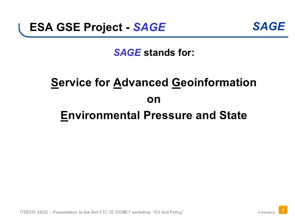 © Infoterra SAGE ITD0315 SAGE – Presentation to the 2nd ETC-TE EIONET workshop EU Soil Policy 5 ESA GSE Project - SAGE SAGE stands for: Service for Advanced Geoinformation on Environmental Pressure and State