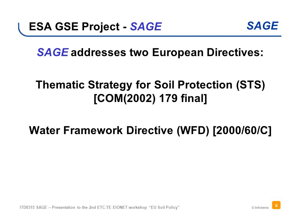 © Infoterra SAGE ITD0315 SAGE – Presentation to the 2nd ETC-TE EIONET workshop EU Soil Policy 6 ESA GSE Project - SAGE SAGE addresses two European Directives: Thematic Strategy for Soil Protection (STS) [COM(2002) 179 final] Water Framework Directive (WFD) [2000/60/C]