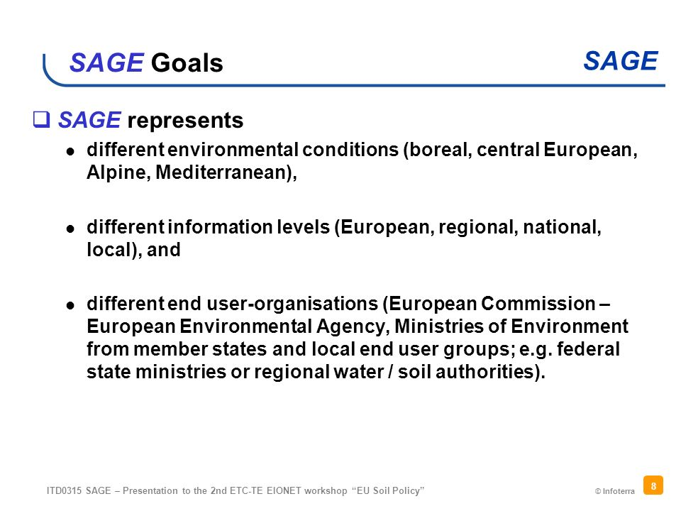 © Infoterra SAGE ITD0315 SAGE – Presentation to the 2nd ETC-TE EIONET workshop EU Soil Policy 8 SAGE Goals SAGE represents different environmental conditions (boreal, central European, Alpine, Mediterranean), different information levels (European, regional, national, local), and different end user-organisations (European Commission – European Environmental Agency, Ministries of Environment from member states and local end user groups; e.g.