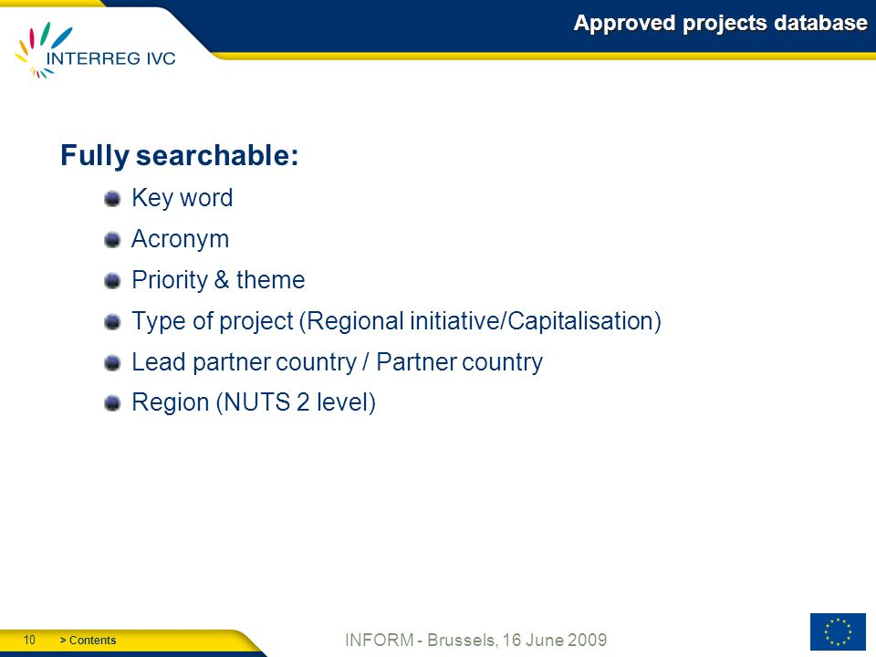 > Contents 10 INFORM - Brussels, 16 June 2009 Approved projects database Fully searchable: Key word Acronym Priority & theme Type of project (Regional initiative/Capitalisation) Lead partner country / Partner country Region (NUTS 2 level)