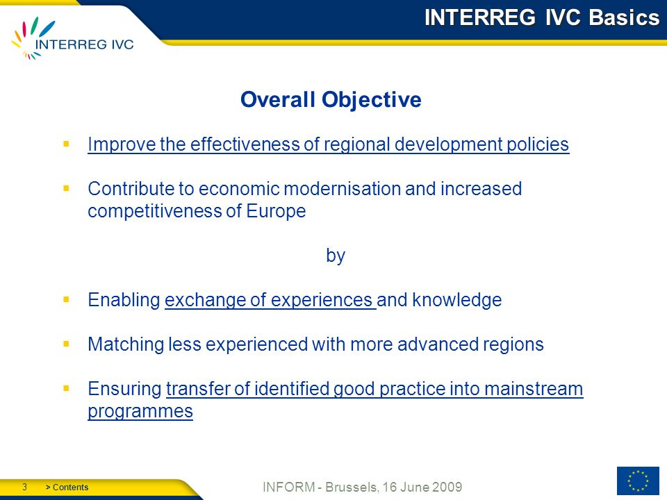 > Contents 3 INFORM - Brussels, 16 June 2009 INTERREG IVC Basics Overall Objective Improve the effectiveness of regional development policies Contribute to economic modernisation and increased competitiveness of Europe by Enabling exchange of experiences and knowledge Matching less experienced with more advanced regions Ensuring transfer of identified good practice into mainstream programmes