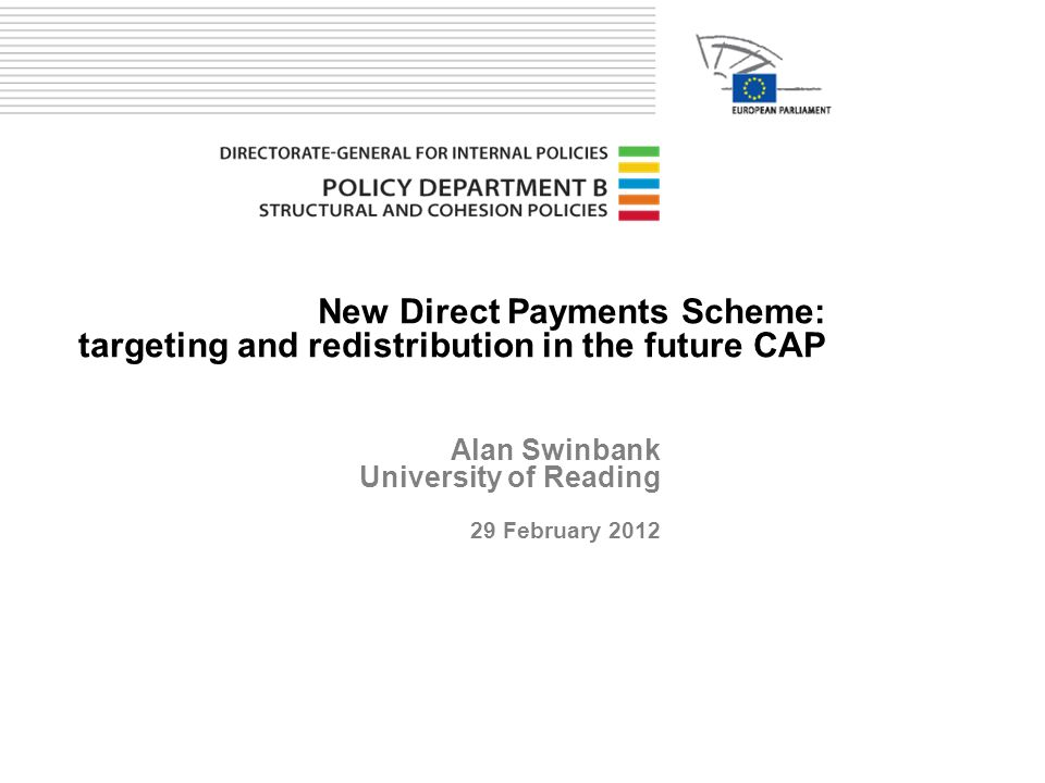 New Direct Payments Scheme: targeting and redistribution in the future CAP Alan Swinbank University of Reading 29 February 2012