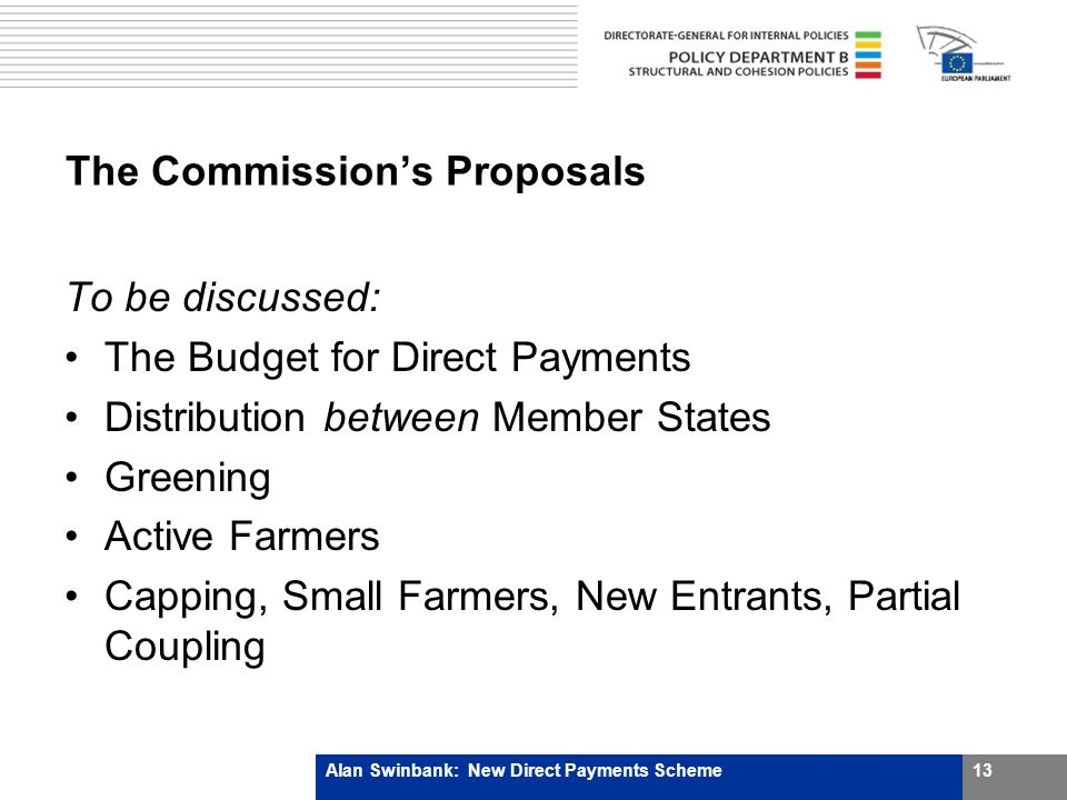 The Commissions Proposals To be discussed: The Budget for Direct Payments Distribution between Member States Greening Active Farmers Capping, Small Farmers, New Entrants, Partial Coupling Alan Swinbank: New Direct Payments Scheme13