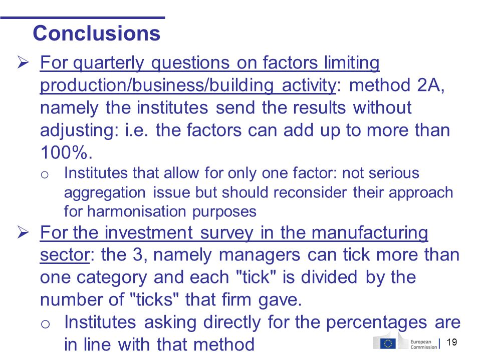 19 Conclusions For quarterly questions on factors limiting production/business/building activity: method 2A, namely the institutes send the results without adjusting: i.e.