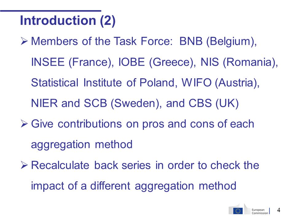 4 Introduction (2) Members of the Task Force: BNB (Belgium), INSEE (France), IOBE (Greece), NIS (Romania), Statistical Institute of Poland, WIFO (Austria), NIER and SCB (Sweden), and CBS (UK) Give contributions on pros and cons of each aggregation method Recalculate back series in order to check the impact of a different aggregation method
